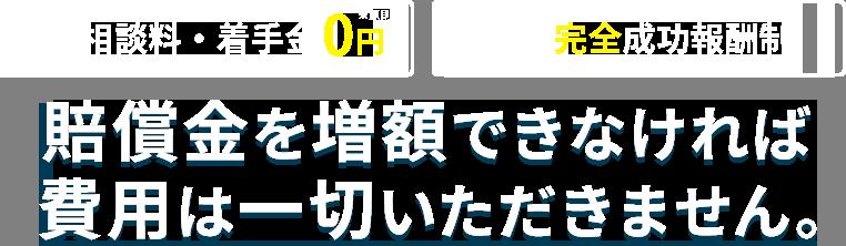 相談料・着手金0円・完全成功報酬制/賠償金を増額できなければ費用は一切いただきません。
